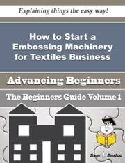 How to Start a Embossing Machinery for Textiles Business (Beginners Guide) ebook by Meta Devine,Sam Enrico