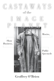 Castaways of the Image Planet - Movies, Show Business, Public Spectacle ebook by Geoffrey O'Brien
