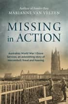 Missing in Action - Australia's World War I Grave Services, an astonishing true story of misconduct, fraud and hoaxing ebook by Marianne van Velzen