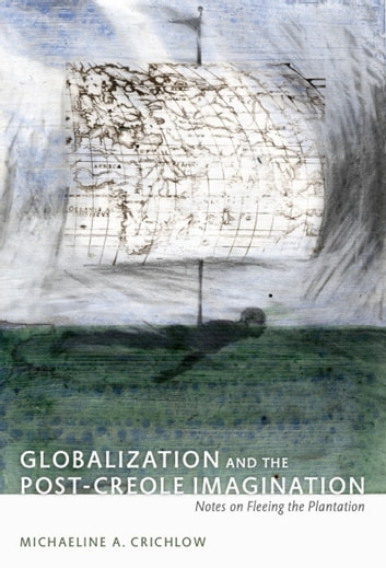 Globalization and the Post-Creole Imagination - Notes on Fleeing the Plantation ebook by Patricia Marie Northover,Michaeline Crichlow