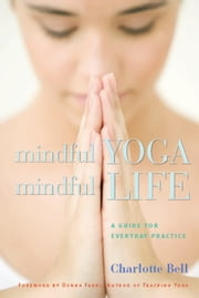 Mindful Yoga, Mindful Life - A Guide for Everyday Practice ebook by Charlotte Bell