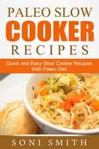 Paleo Slow Cooker Recipes: Quick and Easy Slow Cooker Recipes With Paleo Diet ebook by Soni Smith