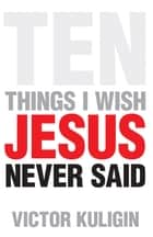 Ten Things I Wish Jesus Never Said ebook by Victor Kuligin