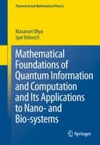 Mathematical Foundations of Quantum Information and Computation and Its Applications to Nano- and Bio-systems ebook by Masanori Ohya, I. Volovich