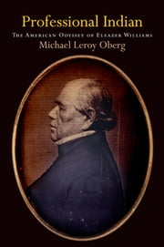 Professional Indian - The American Odyssey of Eleazer Williams ebook by Michael Leroy Oberg