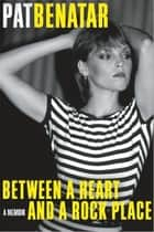 Between a Heart and a Rock Place - A Memoir ebook by Pat Benatar