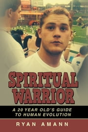 Spiritual Warrior - A 20 Year Old's Guide to Human Evolution ebook by Ryan Amann