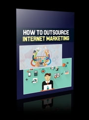 How To Outsource Internet Marketing ebook by Anonymous