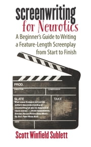 Screenwriting for Neurotics - A Beginner's Guide to Writing a Feature-Length Screenplay from Start to Finish ebook by Scott Winfield Sublett