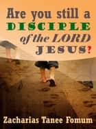 Are You Still A Disciple Of The Lord Jesus? ebook by Zacharias Tanee Fomum