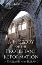 A History of the Protestant Reformation in England and Ireland ebook by William Cobbett