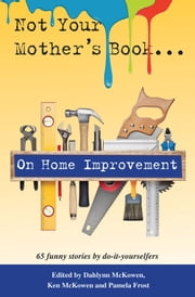 Not Your Mother's Book . . . On Home Improvement ebook by Pamela Frost,Dahlynn McKowen,Ken McKowen