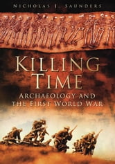 Killing Time - Archaeology and the First World War ebook by Nicholas J Saunders