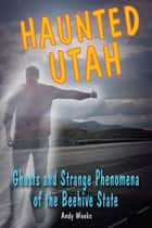 Haunted Utah - Ghosts and Strange Phenomena of the Beehive State ebook by Andy Weeks