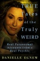 True Tales of the Truly Weird: Real Paranormal Accounts from a Real Psychic ebook by Danielle Egnew