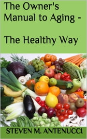 The Owner's Manual to Aging: The Healthy Way ebook by Steven M Antenucci