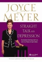 Straight Talk on Depression - Overcoming Emotional Battles with the Power of God's Word! ebook by Joyce Meyer