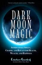 Dark Moon Magic - Supernatural Spells, Charms, and Rituals for Health, Wealth, and Happiness ebook by Cerridwen Greenleaf
