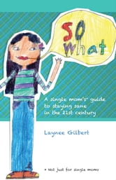 So What: A Single Mom's* Guide to Staying Sane in the 21st Century (*Not just for single moms) ebook by Laynee Gilbert