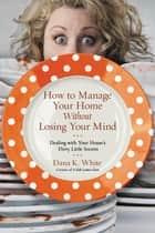 How to Manage Your Home Without Losing Your Mind - Dealing with Your House's Dirty Little Secrets eBook by Dana K. White