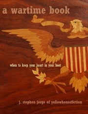 A Wartime Book: When to Keep Your Heart in Your Boot ebook by J. Stephen Jorge