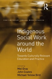 Indigenous Social Work around the World - Towards Culturally Relevant Education and Practice ebook by John Coates,Mel Gray