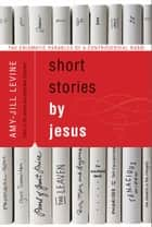 Short Stories by Jesus - The Enigmatic Parables of a Controversial Rabbi ebook by Amy-Jill Levine