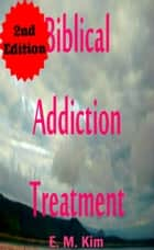 Biblical Addiction Treatment 2nd Edition ebook by E. M. Kim