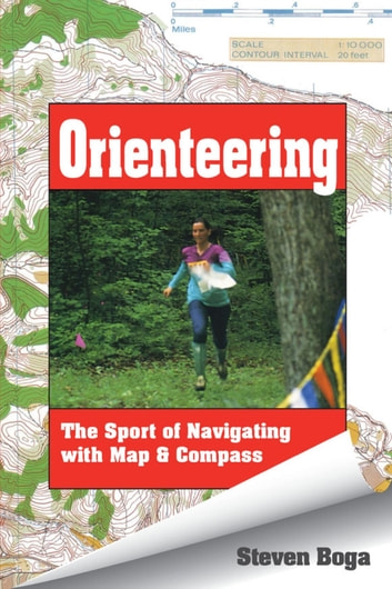 Orienteering - The Sport of Navigating with Map & Compass ebook by Steven Boga