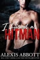 I Hired a Hitman - A Bad Boy Mafia Romance ebook by Alexis Abbott