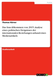Das Iran-Abkommen von 2015. Analyse eines politischen Ereignisses der internationalen Beziehungen anhand eines Medienartikels ebook by Thomas Hürner