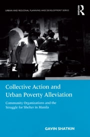 Collective Action and Urban Poverty Alleviation - Community Organizations and the Struggle for Shelter in Manila ebook by Gavin Shatkin