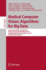 Medical Computer Vision: Algorithms for Big Data - International Workshop, MCV 2014, Held in Conjunction with MICCAI 2014, Cambridge, MA, USA, September 18, 2014, Revised Selected Papers ebook by Dimitris Metaxas, Shaoting Zhang, Albert Montillo,...