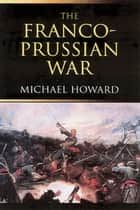 The Franco-Prussian War ebook by Michael Howard