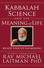 Kabbalah, Science and the Meaning of Life - Because your life has meaning ebook by Rav Michael Laitman