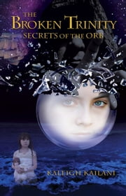 """The Broken Trinity: Secrets of the Orb"" by Kaleigh Anne Kailani ebook by Kaleigh Kailani"