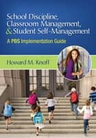 School Discipline, Classroom Management, and Student Self-Management ebook by Dr. Howard M. Knoff