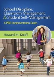 School Discipline, Classroom Management, and Student Self-Management - A PBS Implementation Guide ebook by Dr. Howard M. Knoff