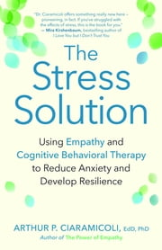 The Stress Solution - Using Empathy and Cognitive Behavioral Therapy to Reduce Anxiety and Develop Resilience ebook by Arthur P. Ciaramicoli, EdD, PhD