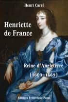 Henriette de France - Reine d'Angleterre (1609-1669) ebook by Henri Carré