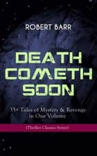 DEATH COMETH SOON OR LATE: 35+ Tales of Mystery & Revenge in One Volume (Thriller Classics Series) - An Electrical Slip, The Vengeance of the Dead, The Great Pegram Mystery, The Vengeance of the Dead and many more ebook by Robert Barr