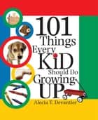 101 Things Every Kid Should Do Growing Up ebook by Alecia Devantier