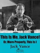 This Is Me, Jack Vance! Or, More Properly, This Is I ebook by Jack Vance