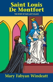 St. Louis de Montfort - The Story of Our Lady's Slave ebook by Mary Fabyan Windeatt