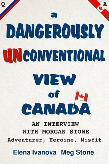 A Dangerously Unconventional View of Canada - an interview with Meg: adventurer, heroine, misfit ebook by Morgan Stone,Elena Ivanova