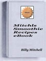 Mitchls Smoothie Recipes ebook by Billy Mitchell