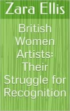British Women Artists: Their Struggle for Recognition ebook by Zara Ellis