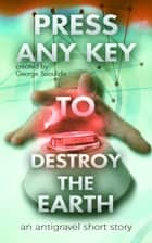 Press Any Key To Destroy The Earth ebook by George Saoulidis