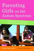 Parenting Girls on the Autism Spectrum - Overcoming the Challenges and Celebrating the Gifts ebook by Eileen Riley-Hall, Shana Nichols