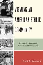 Viewing an American Ethnic Community - Rochester, New York, Italians in Photographs ebook by Frank A. Salamone
